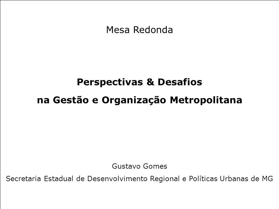 Mesa Redonda Perspectivas & Desafios na Gestão e Organização Metropolitana Gustavo Gomes Secretaria Estadual de Desenvolvimento Regional e Políticas Urbanas de MG