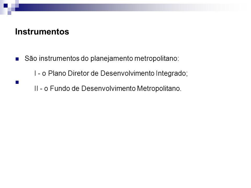 Instrumentos São instrumentos do planejamento metropolitano: I - o Plano Diretor de Desenvolvimento Integrado; II - o Fundo de Desenvolvimento Metropolitano.