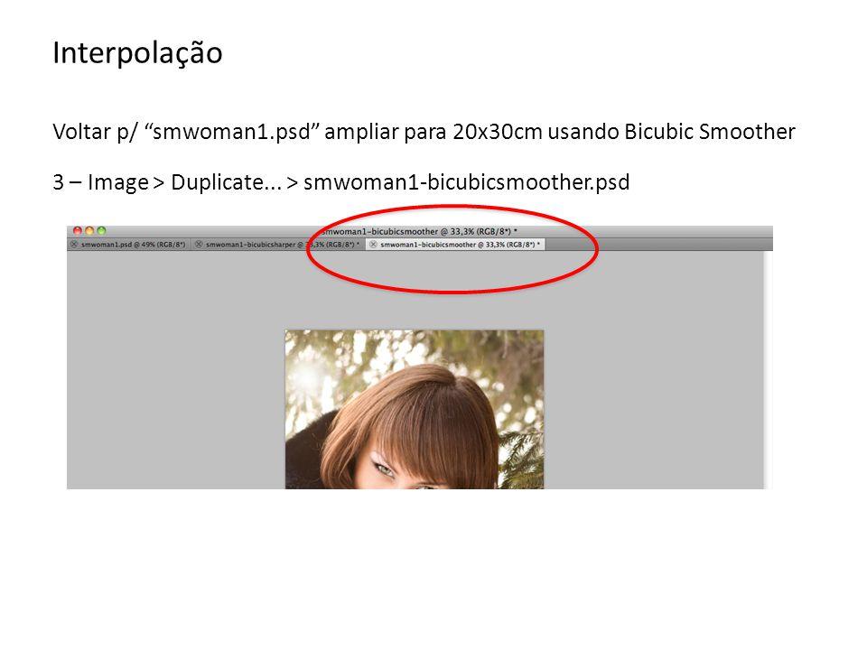 Interpolação Voltar p/ smwoman1.psd ampliar para 20x30cm usando Bicubic Smoother 3 – Image > Duplicate... > smwoman1-bicubicsmoother.psd