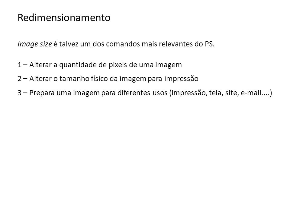 Redimensionamento Image size é talvez um dos comandos mais relevantes do PS. 1 – Alterar a quantidade de pixels de uma imagem 2 – Alterar o tamanho fí