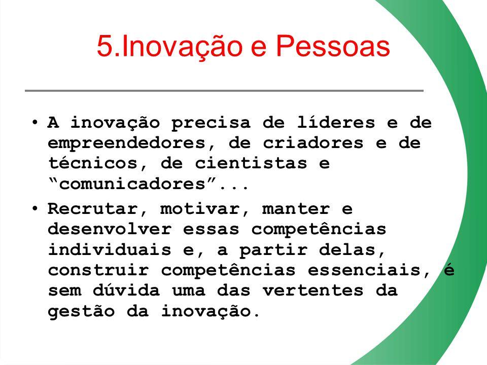 5.Inovação e Pessoas A inovação precisa de líderes e de empreendedores, de criadores e de técnicos, de cientistas e comunicadores... Recrutar, motivar