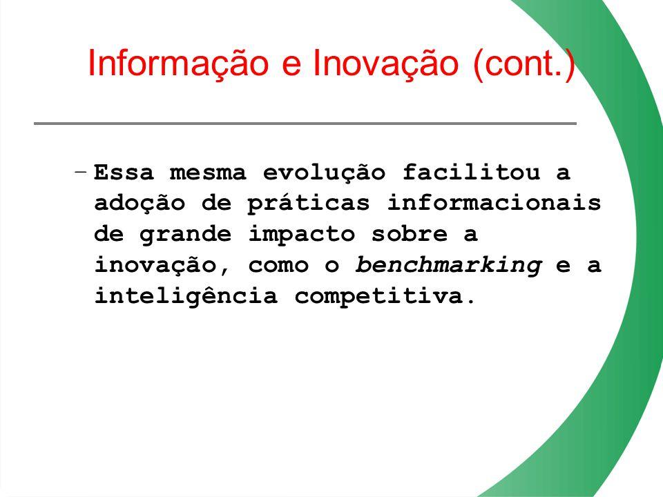 Informação e Inovação (cont.) –Essa mesma evolução facilitou a adoção de práticas informacionais de grande impacto sobre a inovação, como o benchmarki