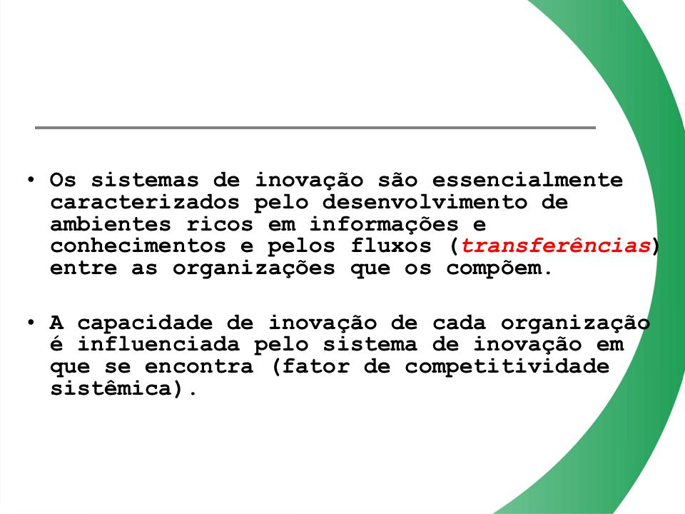 Os sistemas de inovação são essencialmente caracterizados pelo desenvolvimento de ambientes ricos em informações e conhecimentos e pelos fluxos (trans