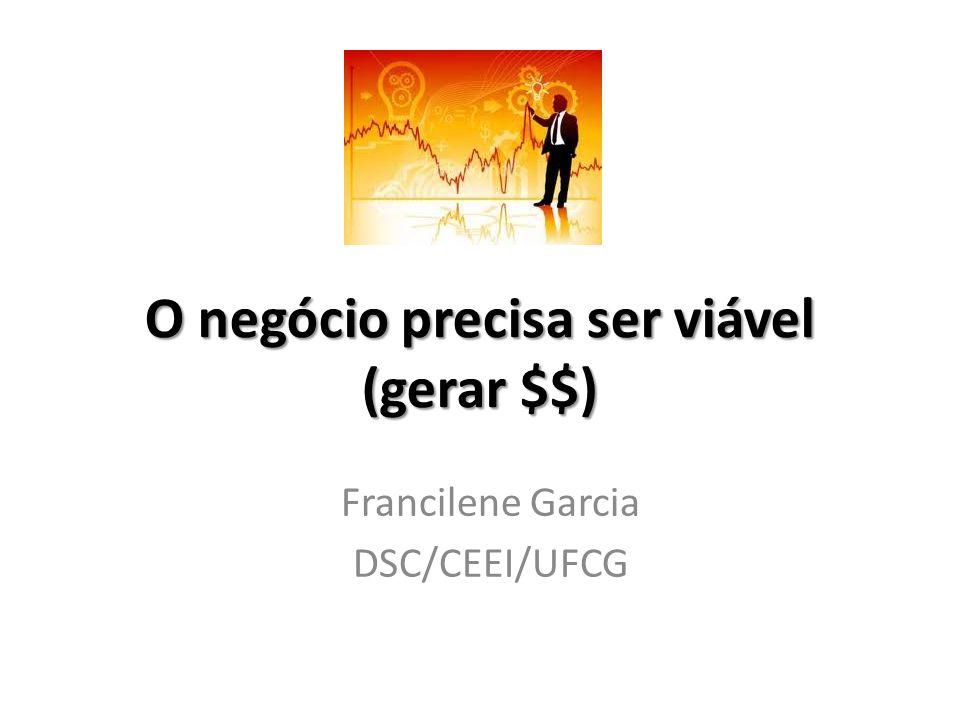 O negócio precisa ser viável (gerar $$) Francilene Garcia DSC/CEEI/UFCG