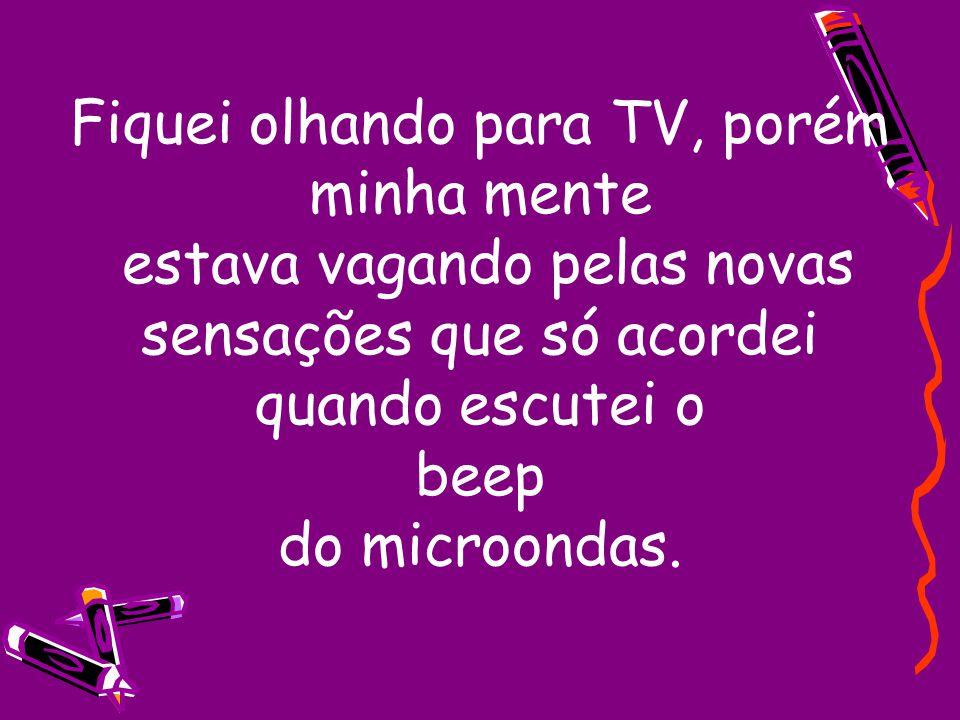 Fiquei olhando para TV, porém minha mente estava vagando pelas novas sensações que só acordei quando escutei o beep do microondas.