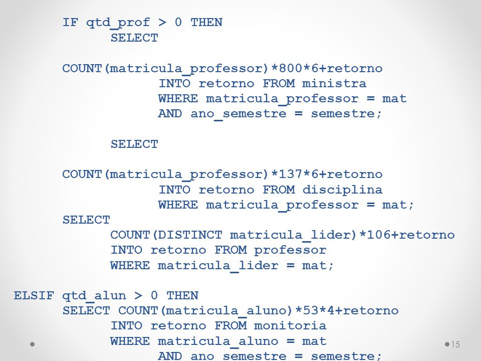 15 IF qtd_prof > 0 THEN SELECT COUNT(matricula_professor)*800*6+retorno INTO retorno FROM ministra WHERE matricula_professor = mat AND ano_semestre =