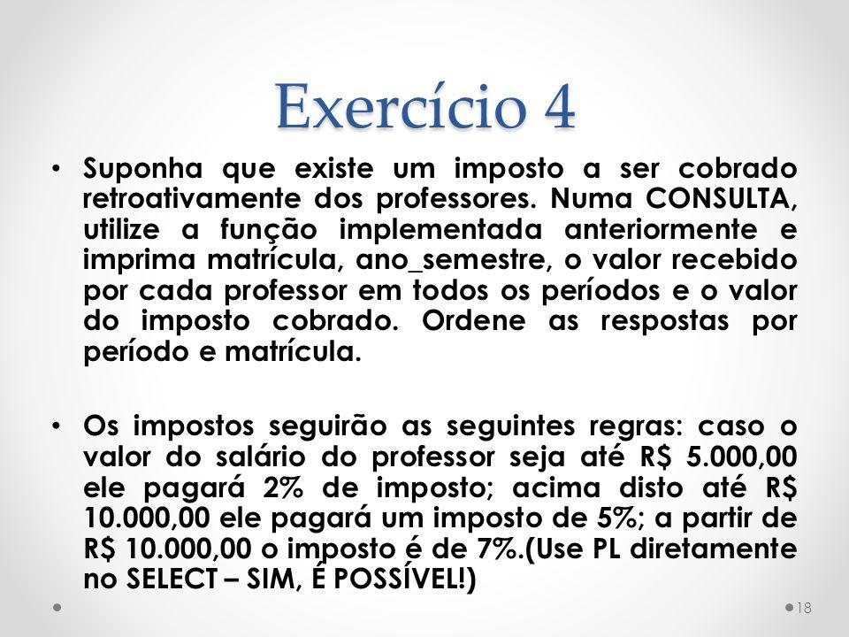 Exercício 4 Suponha que existe um imposto a ser cobrado retroativamente dos professores. Numa CONSULTA, utilize a função implementada anteriormente e