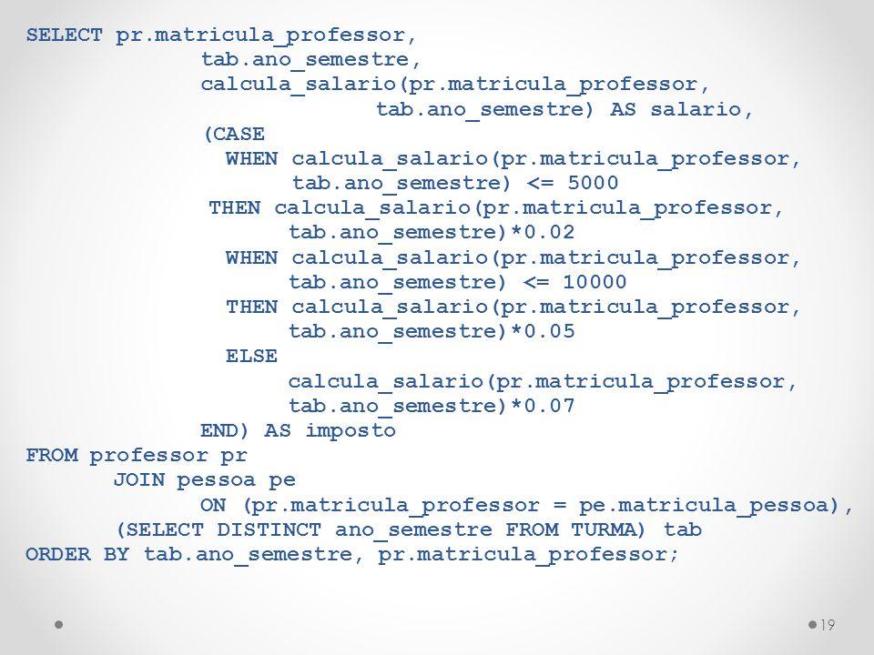 19 SELECT pr.matricula_professor, tab.ano_semestre, calcula_salario(pr.matricula_professor, tab.ano_semestre) AS salario, (CASE WHEN calcula_salario(pr.matricula_professor, tab.ano_semestre) <= 5000 THEN calcula_salario(pr.matricula_professor, tab.ano_semestre)*0.02 WHEN calcula_salario(pr.matricula_professor, tab.ano_semestre) <= 10000 THEN calcula_salario(pr.matricula_professor, tab.ano_semestre)*0.05 ELSE calcula_salario(pr.matricula_professor, tab.ano_semestre)*0.07 END) AS imposto FROM professor pr JOIN pessoa pe ON (pr.matricula_professor = pe.matricula_pessoa), (SELECT DISTINCT ano_semestre FROM TURMA) tab ORDER BY tab.ano_semestre, pr.matricula_professor;