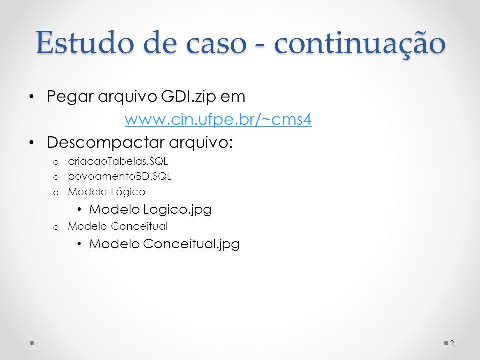 Estudo de caso - continuação Pegar arquivo GDI.zip em www.cin.ufpe.br/~cms4 Descompactar arquivo: o criacaoTabelas.SQL o povoamentoBD.SQL o Modelo Lógico Modelo Logico.jpg o Modelo Conceitual Modelo Conceitual.jpg 2