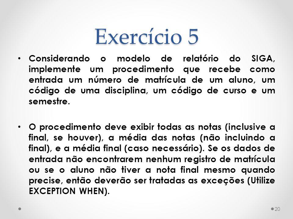 Exercício 5 Considerando o modelo de relatório do SIGA, implemente um procedimento que recebe como entrada um número de matrícula de um aluno, um códi