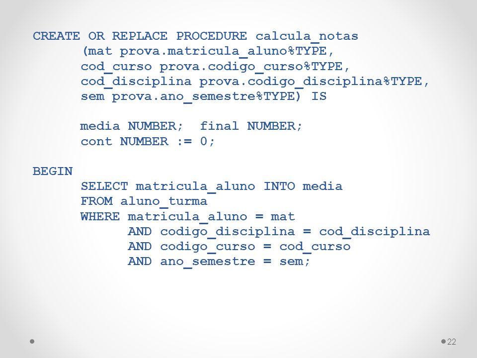 22 CREATE OR REPLACE PROCEDURE calcula_notas (mat prova.matricula_aluno%TYPE, cod_curso prova.codigo_curso%TYPE, cod_disciplina prova.codigo_disciplina%TYPE, sem prova.ano_semestre%TYPE) IS media NUMBER; final NUMBER; cont NUMBER := 0; BEGIN SELECT matricula_aluno INTO media FROM aluno_turma WHERE matricula_aluno = mat AND codigo_disciplina = cod_disciplina AND codigo_curso = cod_curso AND ano_semestre = sem;