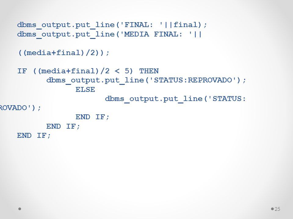 25 dbms_output.put_line('FINAL: '||final); dbms_output.put_line('MEDIA FINAL: '|| ((media+final)/2)); IF ((media+final)/2 < 5) THEN dbms_output.put_li