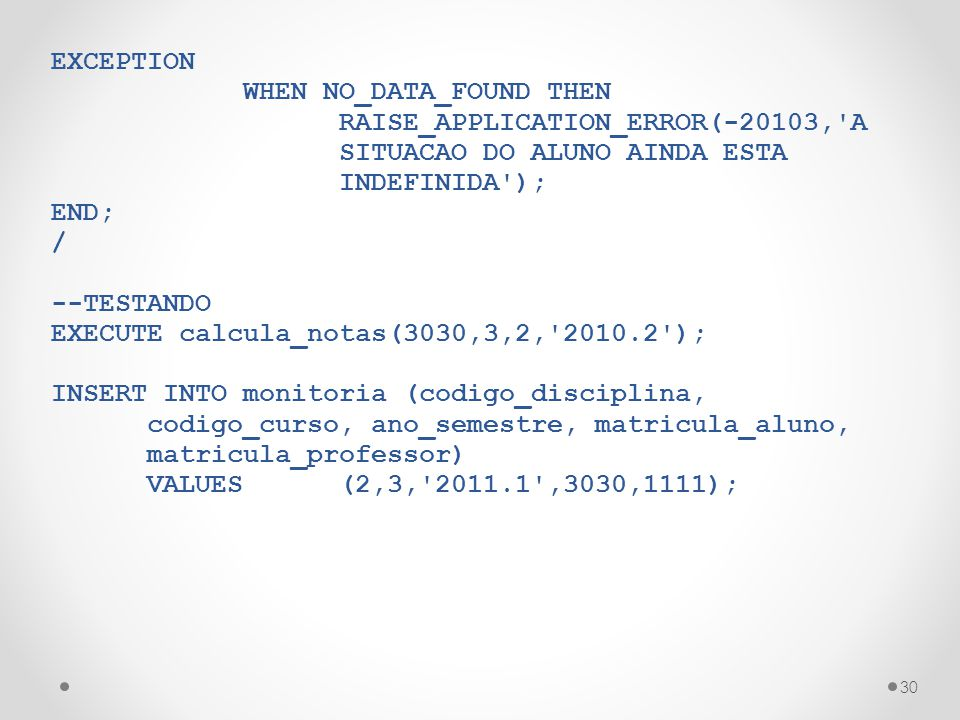 30 EXCEPTION WHEN NO_DATA_FOUND THEN RAISE_APPLICATION_ERROR(-20103,'A SITUACAO DO ALUNO AINDA ESTA INDEFINIDA'); END; / --TESTANDO EXECUTE calcula_no