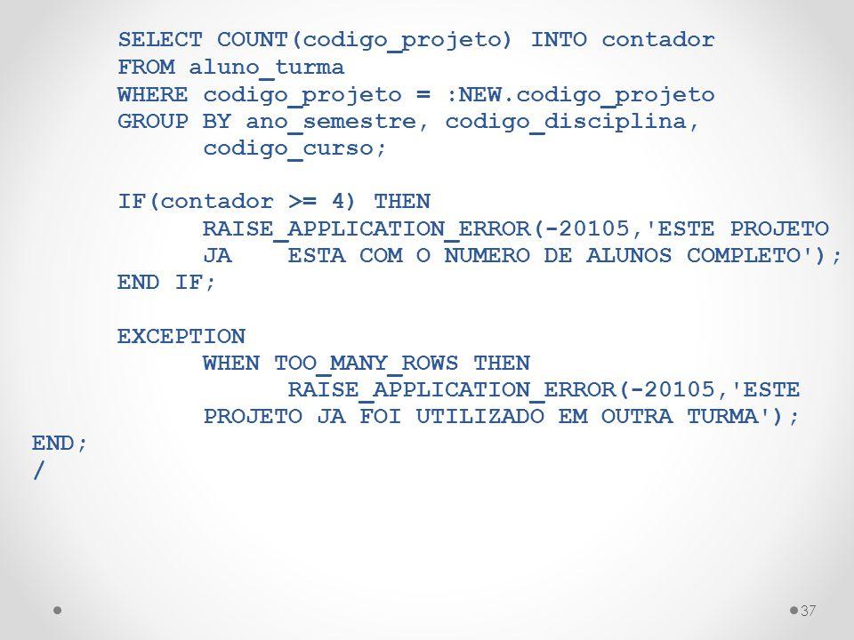 37 SELECT COUNT(codigo_projeto) INTO contador FROM aluno_turma WHERE codigo_projeto = :NEW.codigo_projeto GROUP BY ano_semestre, codigo_disciplina, co