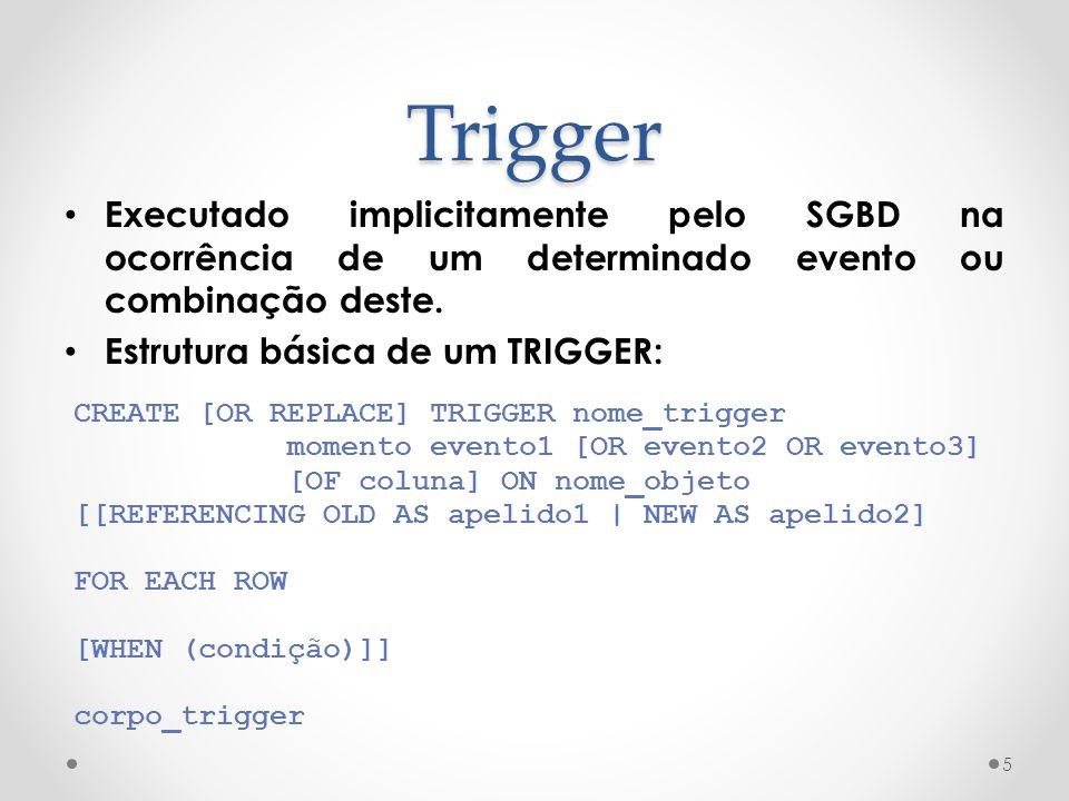 Trigger Executado implicitamente pelo SGBD na ocorrência de um determinado evento ou combinação deste. Estrutura básica de um TRIGGER: 5 CREATE [OR RE