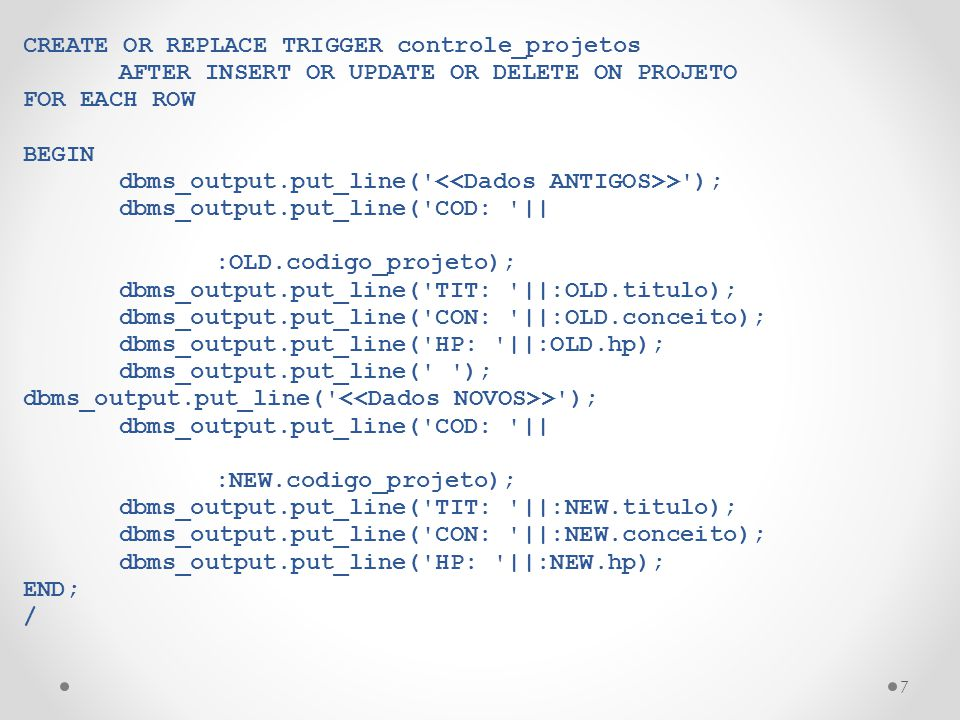 7 CREATE OR REPLACE TRIGGER controle_projetos AFTER INSERT OR UPDATE OR DELETE ON PROJETO FOR EACH ROW BEGIN dbms_output.put_line(' >'); dbms_output.p
