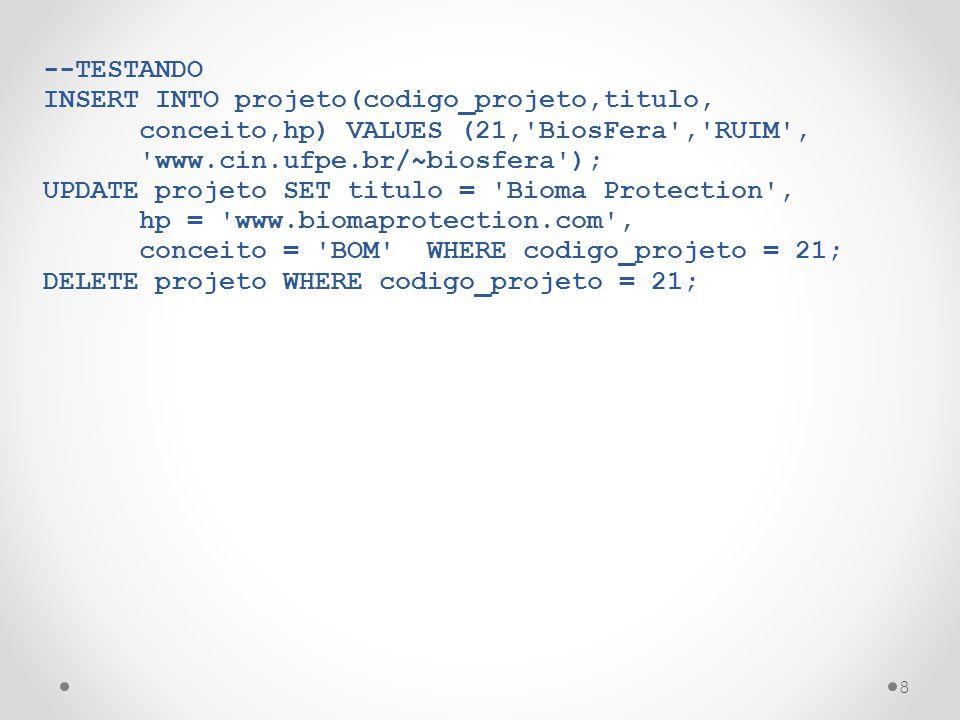 8 --TESTANDO INSERT INTO projeto(codigo_projeto,titulo, conceito,hp) VALUES (21,'BiosFera','RUIM', 'www.cin.ufpe.br/~biosfera'); UPDATE projeto SET ti