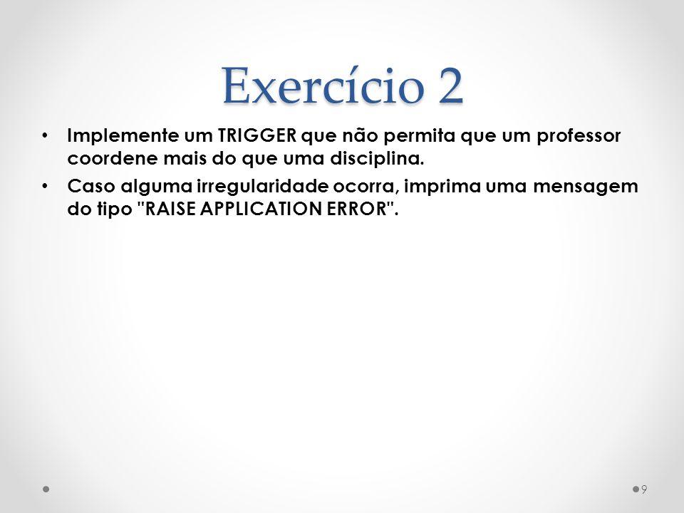 Exercício 2 Implemente um TRIGGER que não permita que um professor coordene mais do que uma disciplina. Caso alguma irregularidade ocorra, imprima uma