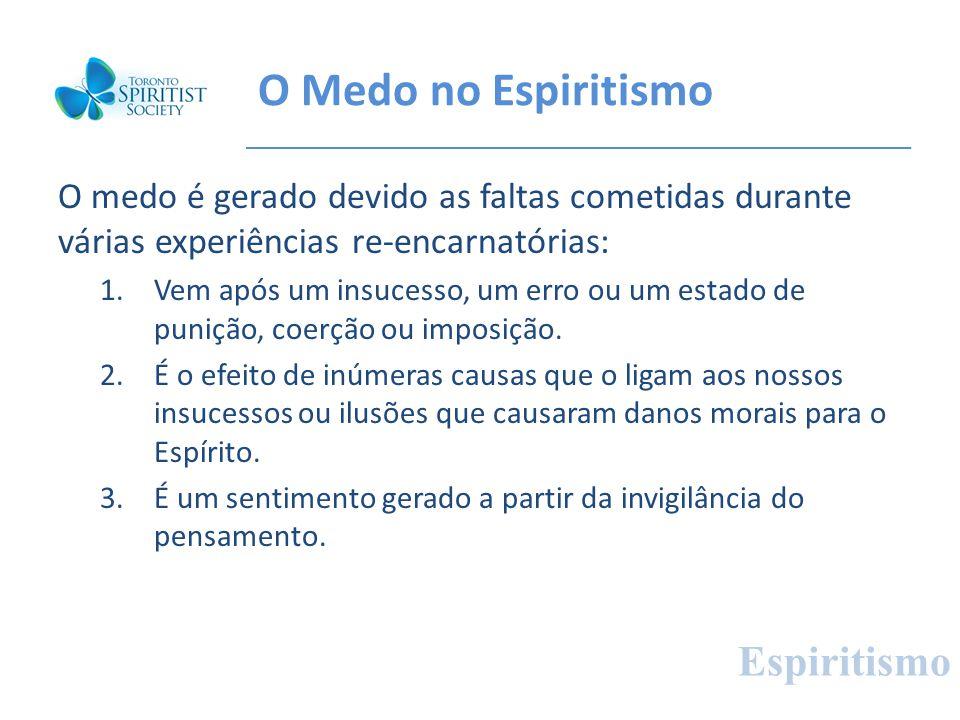 O Medo no Espiritismo O medo é gerado devido as faltas cometidas durante várias experiências re-encarnatórias: 1.Vem após um insucesso, um erro ou um
