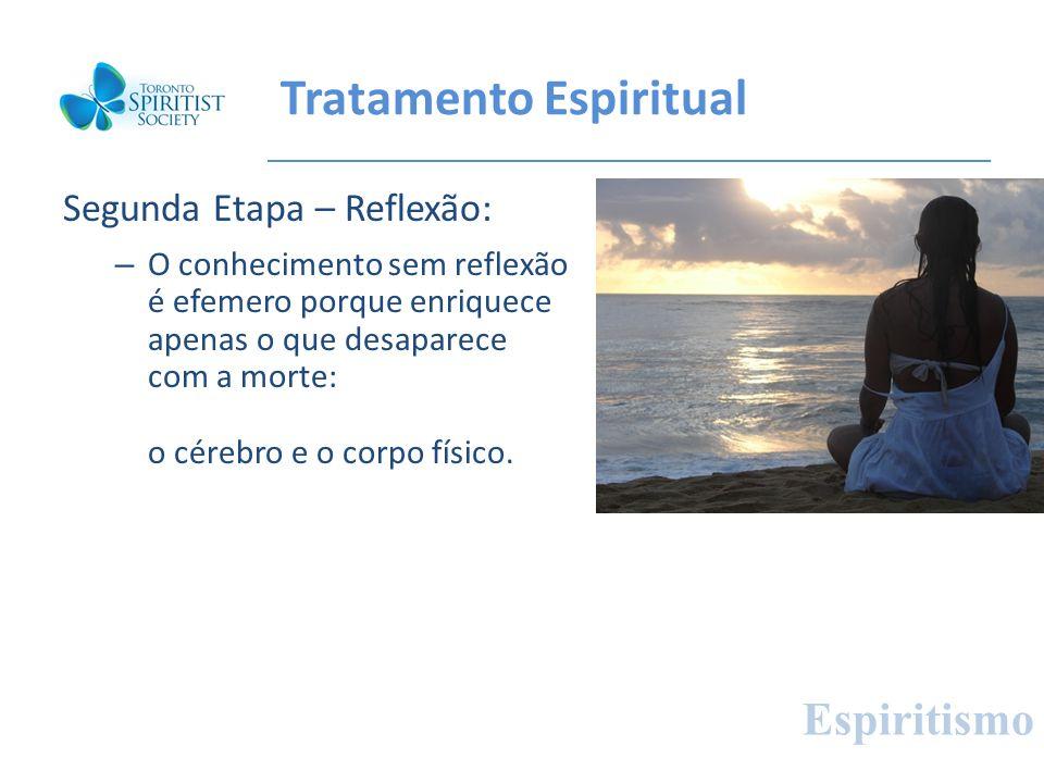 Tratamento Espiritual Segunda Etapa – Reflexão: – O conhecimento sem reflexão é efemero porque enriquece apenas o que desaparece com a morte: o cérebr