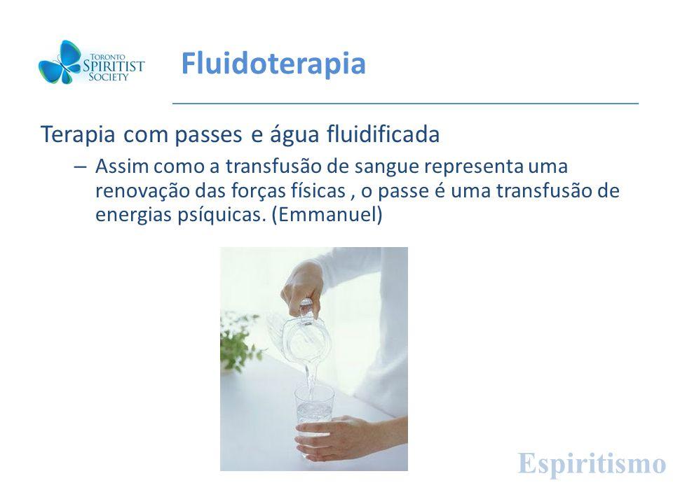 Fluidoterapia Terapia com passes e água fluidificada – Assim como a transfusão de sangue representa uma renovação das forças físicas, o passe é uma tr
