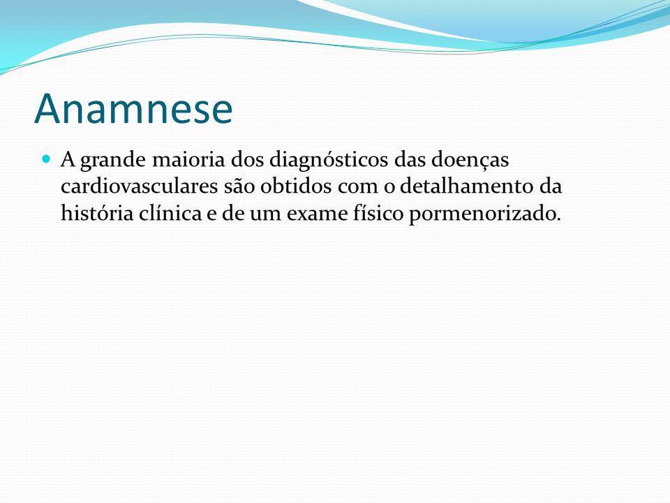 Anamnese A grande maioria dos diagnósticos das doenças cardiovasculares são obtidos com o detalhamento da história clínica e de um exame físico pormen