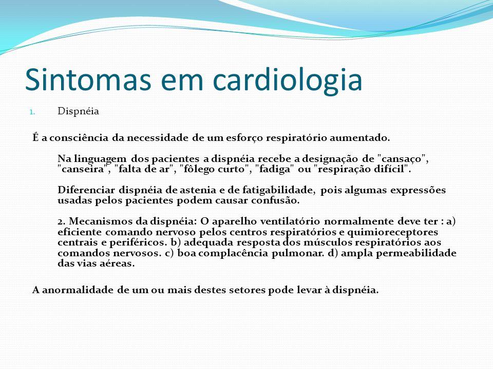 Sintomas em cardiologia 1. Dispnéia É a consciência da necessidade de um esforço respiratório aumentado. Na linguagem dos pacientes a dispnéia recebe