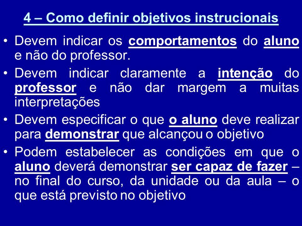 4 – Como definir objetivos instrucionais Devem indicar os comportamentos do aluno e não do professor. Devem indicar claramente a intenção do professor