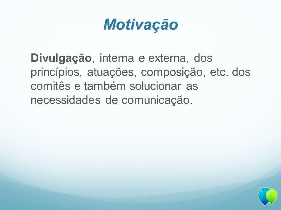 Motivação Divulgação, interna e externa, dos princípios, atuações, composição, etc.
