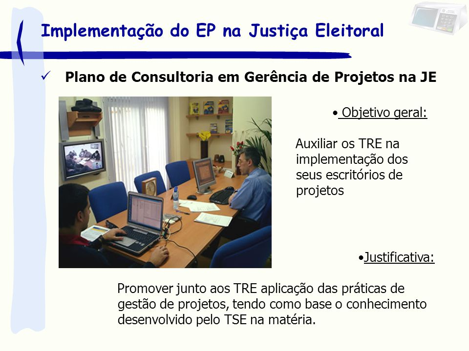 Plano de Consultoria em Gerência de Projetos na JE Objetivo geral: Auxiliar os TRE na implementação dos seus escritórios de projetos Implementação do