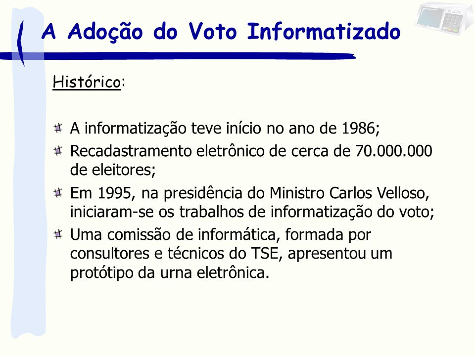 A Adoção do Voto Informatizado Na solução do voto informatizado, buscou-se: 1.Padronização 2.Aderência a legislação brasileira 3.Processo amigável 4.Custo reduzido 5.Perenidade 6.Segurança 7.Facilidade na logística 8.Autonomia