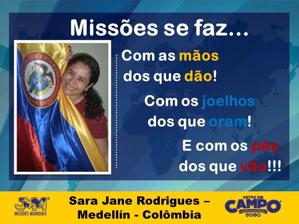 Missões se faz… Sara Jane Rodrigues – Medellín - Colômbia Com as mãos dos que dão! Com os joelhos dos que oram! E com os pés dos que vão!!!