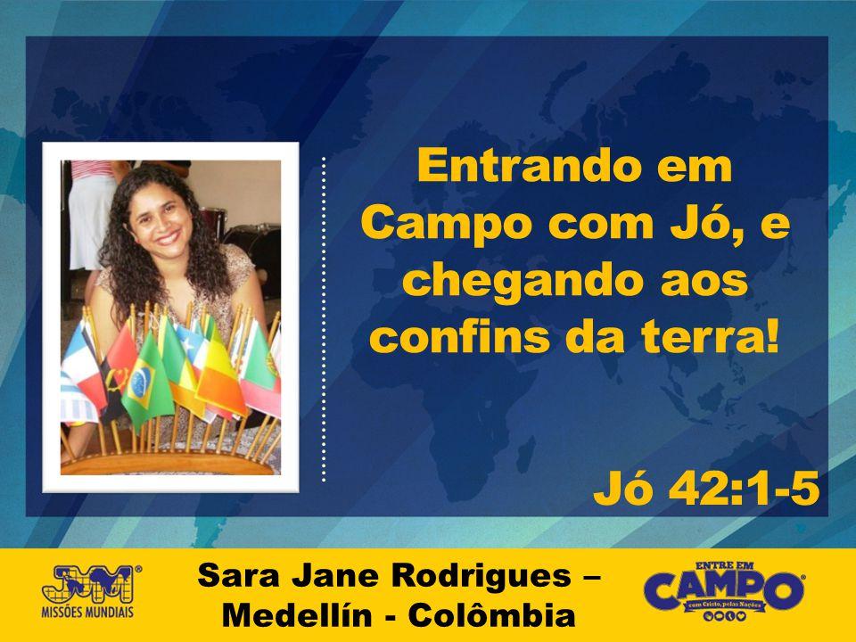 Sara Jane Rodrigues – Medellín - Colômbia Entrando em Campo com Jó, e chegando aos confins da terra! Jó 42:1-5