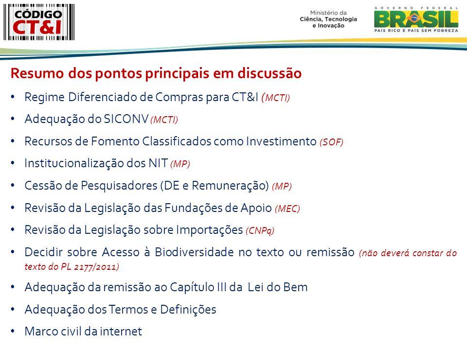 Resumo dos pontos principais em discussão Regime Diferenciado de Compras para CT&I ( MCTI) Adequação do SICONV (MCTI) Recursos de Fomento Classificados como Investimento (SOF) Institucionalização dos NIT (MP) Cessão de Pesquisadores (DE e Remuneração) (MP) Revisão da Legislação das Fundações de Apoio (MEC) Revisão da Legislação sobre Importações (CNPq) Decidir sobre Acesso à Biodiversidade no texto ou remissão (não deverá constar do texto do PL 2177/2011) Adequação da remissão ao Capítulo III da Lei do Bem Adequação dos Termos e Definições Marco civil da internet