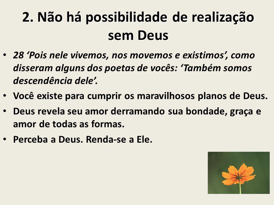 2. Não há possibilidade de realização sem Deus 28 Pois nele vivemos, nos movemos e existimos, como disseram alguns dos poetas de vocês: Também somos d