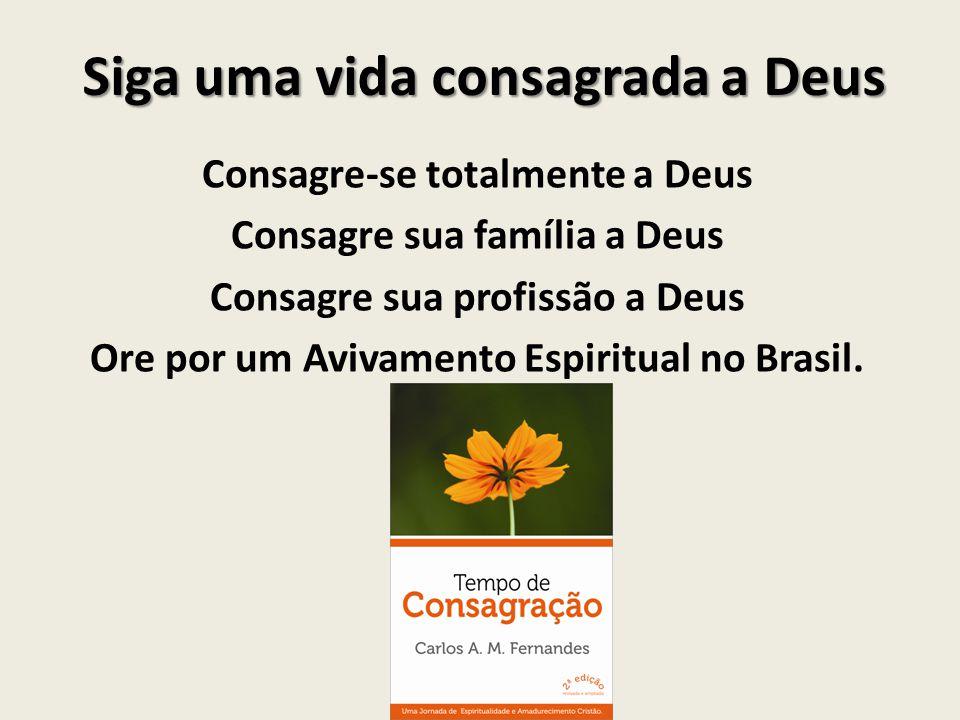 Siga uma vida consagrada a Deus Consagre-se totalmente a Deus Consagre sua família a Deus Consagre sua profissão a Deus Ore por um Avivamento Espiritu