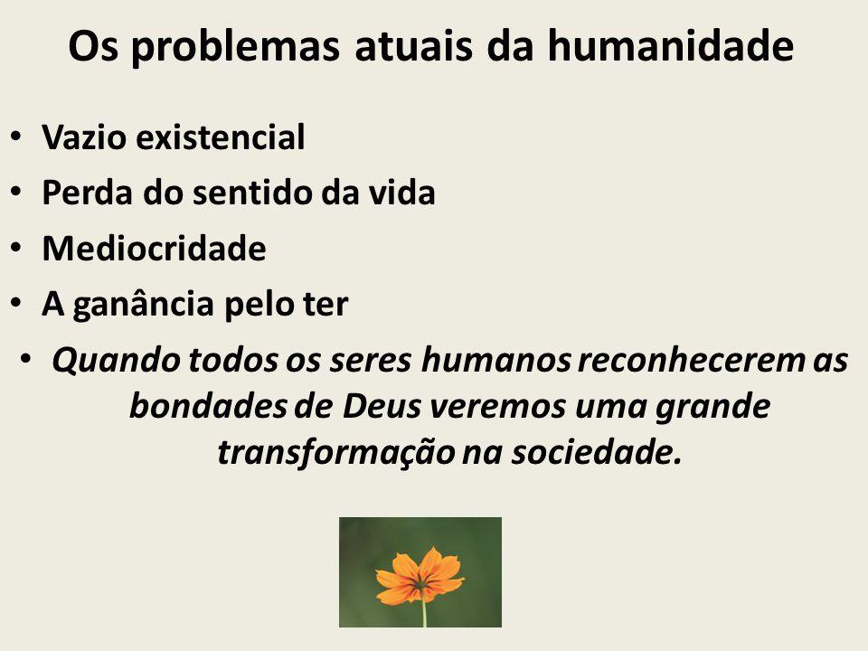 Os problemas atuais da humanidade Vazio existencial Perda do sentido da vida Mediocridade A ganância pelo ter Quando todos os seres humanos reconhecer