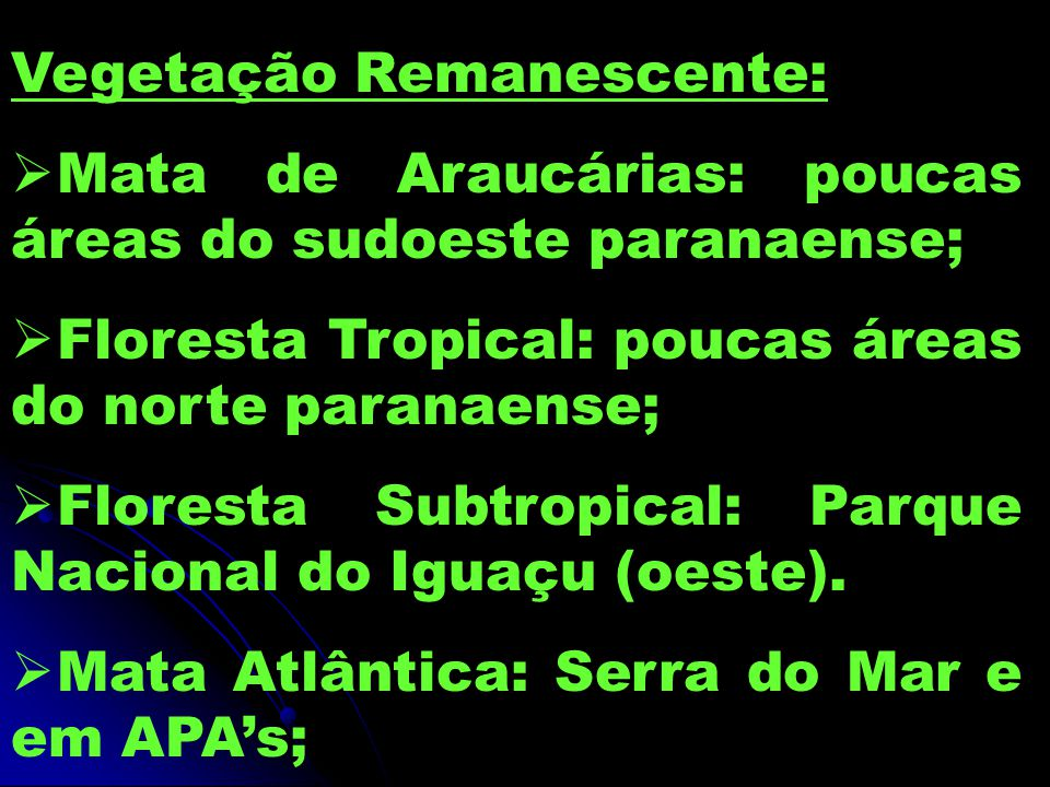 Vegetação Remanescente: Mata de Araucárias: poucas áreas do sudoeste paranaense; Floresta Tropical: poucas áreas do norte paranaense; Floresta Subtropical: Parque Nacional do Iguaçu (oeste).