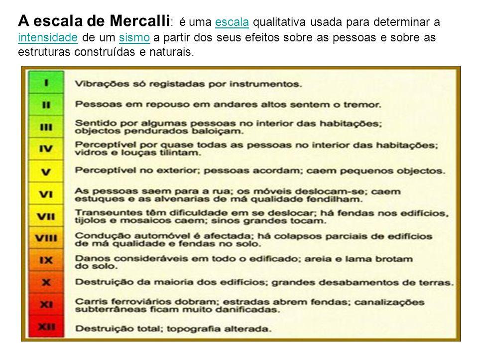 A escala de Mercalli : é uma escala qualitativa usada para determinar a intensidade de um sismo a partir dos seus efeitos sobre as pessoas e sobre as estruturas construídas e naturais.escala intensidadesismo