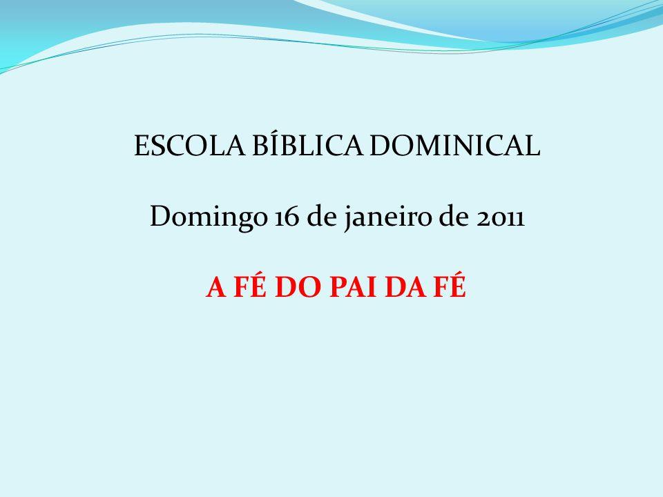ESCOLA BÍBLICA DOMINICAL Domingo 16 de janeiro de 2011 A FÉ DO PAI DA FÉ