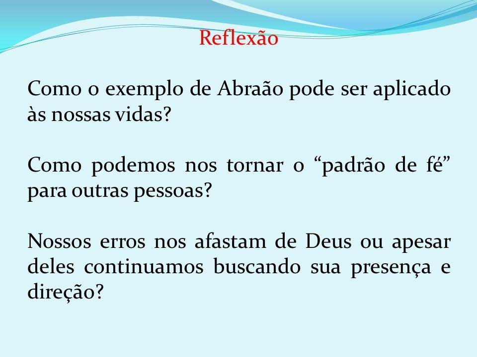 Reflexão Como o exemplo de Abraão pode ser aplicado às nossas vidas? Como podemos nos tornar o padrão de fé para outras pessoas? Nossos erros nos afas