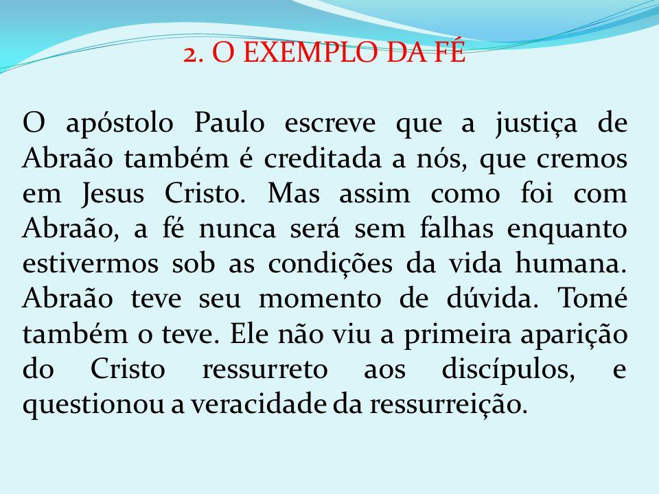 2. O EXEMPLO DA FÉ O apóstolo Paulo escreve que a justiça de Abraão também é creditada a nós, que cremos em Jesus Cristo. Mas assim como foi com Abraã