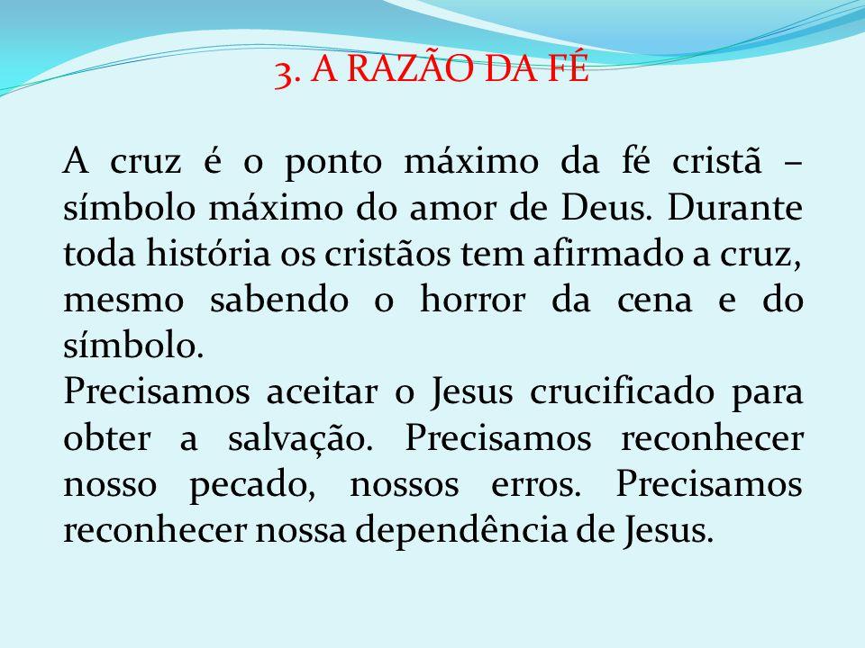 3. A RAZÃO DA FÉ A cruz é o ponto máximo da fé cristã – símbolo máximo do amor de Deus. Durante toda história os cristãos tem afirmado a cruz, mesmo s