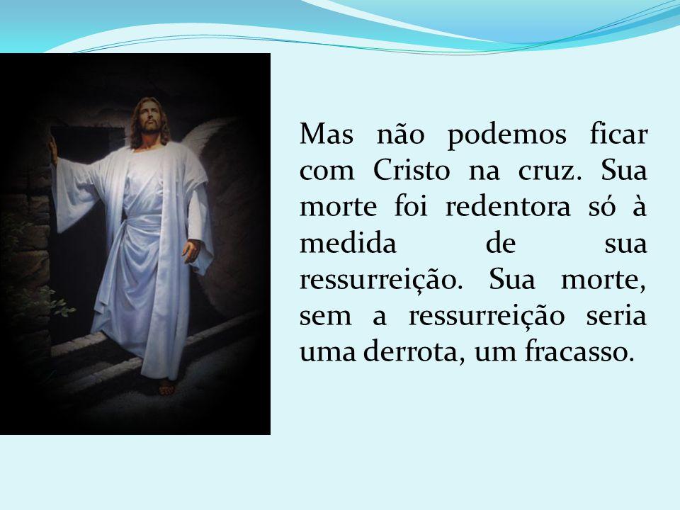 Mas não podemos ficar com Cristo na cruz. Sua morte foi redentora só à medida de sua ressurreição. Sua morte, sem a ressurreição seria uma derrota, um