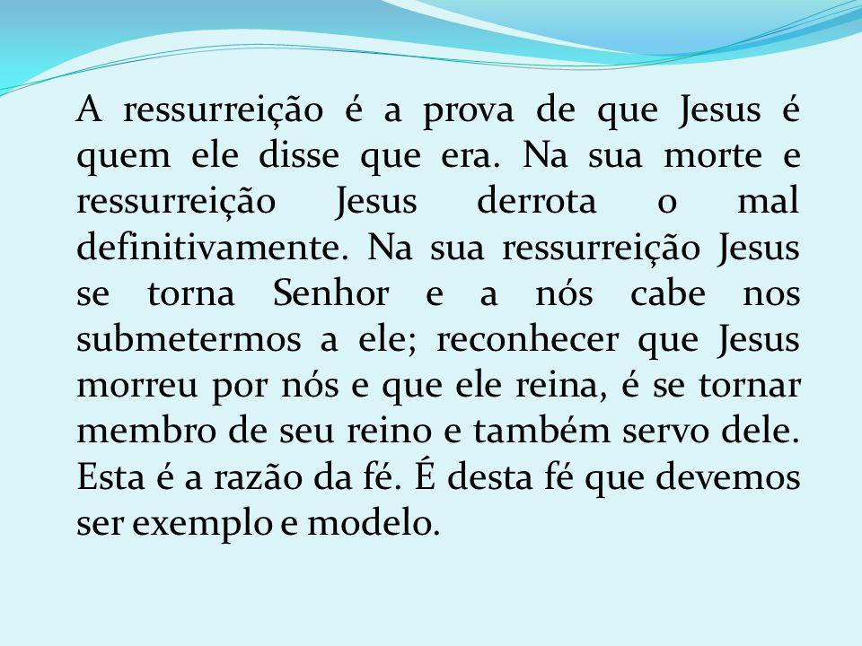 A ressurreição é a prova de que Jesus é quem ele disse que era. Na sua morte e ressurreição Jesus derrota o mal definitivamente. Na sua ressurreição J