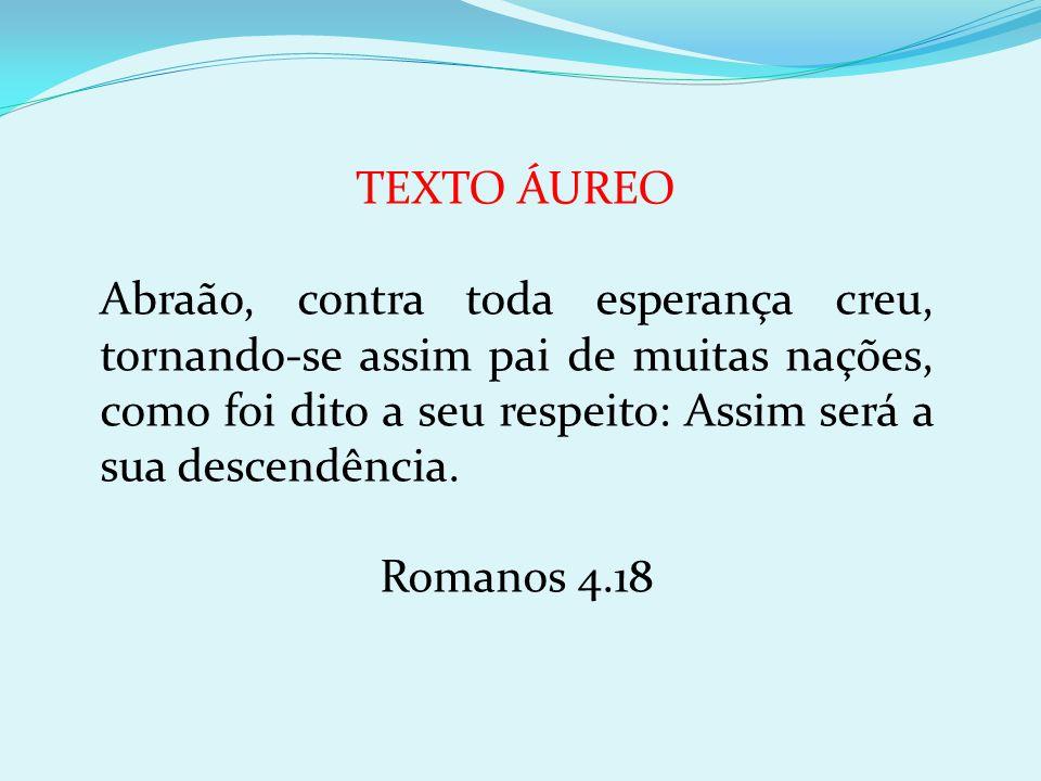 TEXTO ÁUREO Abraão, contra toda esperança creu, tornando-se assim pai de muitas nações, como foi dito a seu respeito: Assim será a sua descendência. R