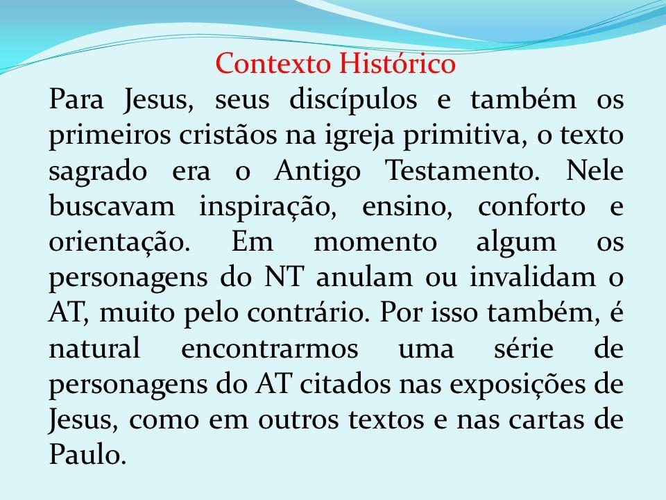 Contexto Histórico Para Jesus, seus discípulos e também os primeiros cristãos na igreja primitiva, o texto sagrado era o Antigo Testamento. Nele busca
