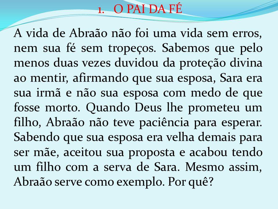 1.O PAI DA FÉ A vida de Abraão não foi uma vida sem erros, nem sua fé sem tropeços. Sabemos que pelo menos duas vezes duvidou da proteção divina ao me
