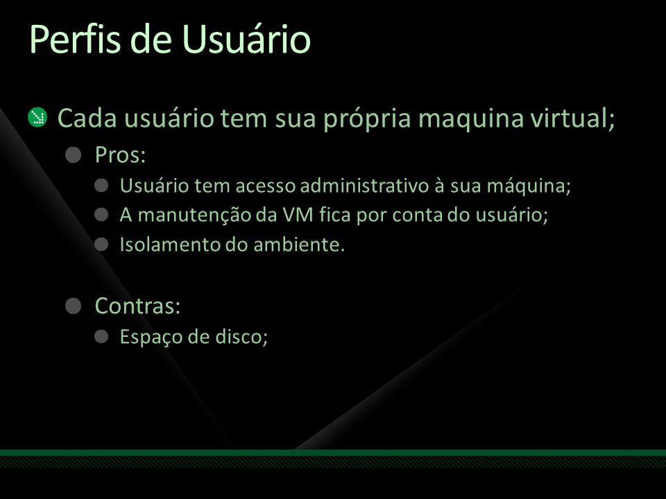 Perfis de Usuário Cada usuário tem sua própria maquina virtual; Pros: Usuário tem acesso administrativo à sua máquina; A manutenção da VM fica por con
