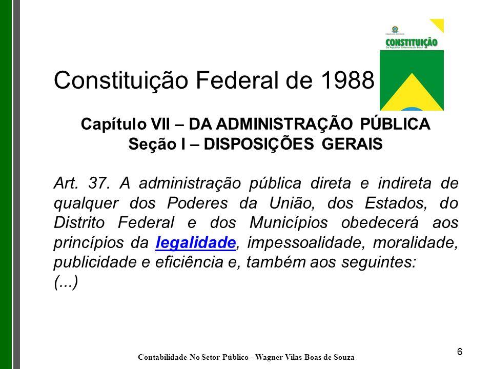 6 Constituição Federal de 1988 Capítulo VII – DA ADMINISTRAÇÃO PÚBLICA Seção I – DISPOSIÇÕES GERAIS Art. 37. A administração pública direta e indireta